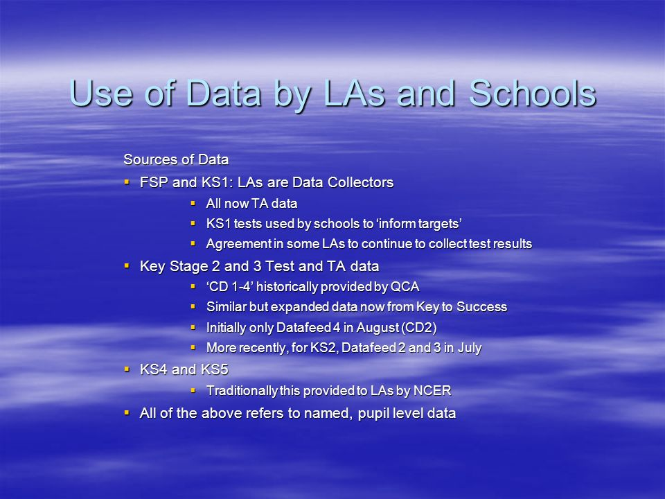 Use of Data by LAs and Schools Sources of Data FSP and KS1: LAs are Data Collectors FSP and KS1: LAs are Data Collectors All now TA data All now TA data KS1 tests used by schools to inform targets KS1 tests used by schools to inform targets Agreement in some LAs to continue to collect test results Agreement in some LAs to continue to collect test results Key Stage 2 and 3 Test and TA data Key Stage 2 and 3 Test and TA data CD 1-4 historically provided by QCA CD 1-4 historically provided by QCA Similar but expanded data now from Key to Success Similar but expanded data now from Key to Success Initially only Datafeed 4 in August (CD2) Initially only Datafeed 4 in August (CD2) More recently, for KS2, Datafeed 2 and 3 in July More recently, for KS2, Datafeed 2 and 3 in July KS4 and KS5 KS4 and KS5 Traditionally this provided to LAs by NCER Traditionally this provided to LAs by NCER All of the above refers to named, pupil level data All of the above refers to named, pupil level data