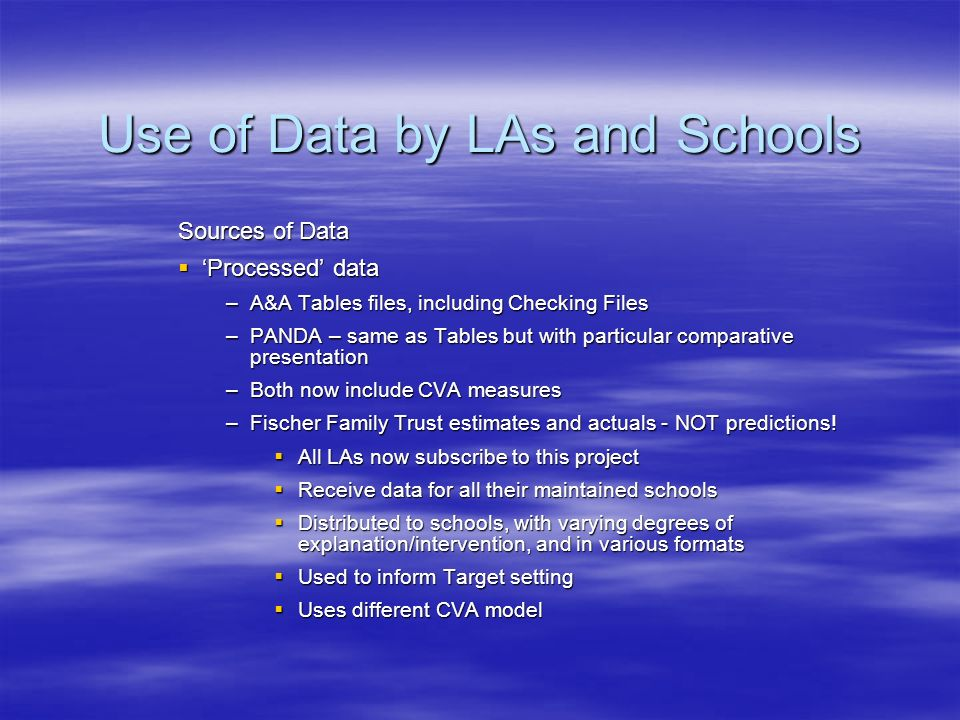 Use of Data by LAs and Schools Sources of Data Processed data Processed data –A&A Tables files, including Checking Files –PANDA – same as Tables but with particular comparative presentation –Both now include CVA measures –Fischer Family Trust estimates and actuals - NOT predictions.
