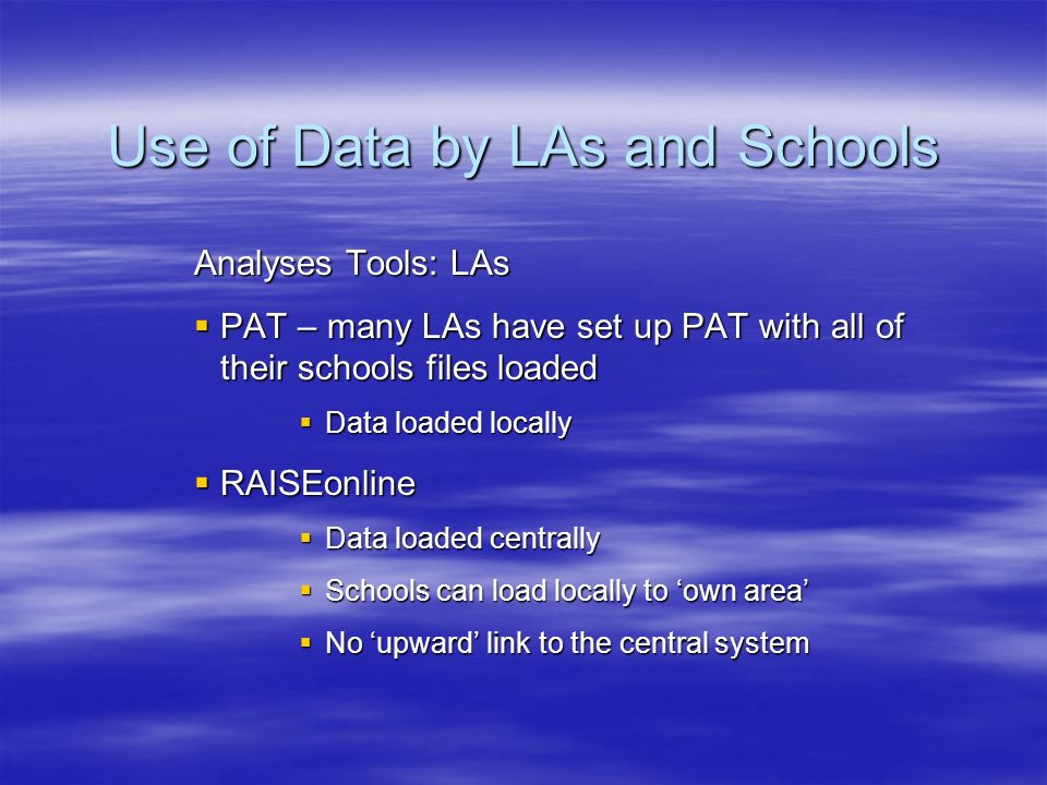Use of Data by LAs and Schools Analyses Tools: LAs PAT – many LAs have set up PAT with all of their schools files loaded PAT – many LAs have set up PAT with all of their schools files loaded Data loaded locally Data loaded locally RAISEonline RAISEonline Data loaded centrally Data loaded centrally Schools can load locally to own area Schools can load locally to own area No upward link to the central system No upward link to the central system