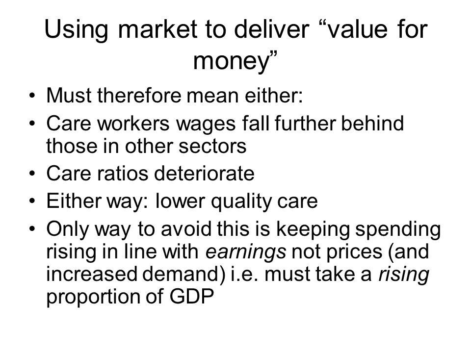 Using market to deliver value for money Must therefore mean either: Care workers wages fall further behind those in other sectors Care ratios deteriorate Either way: lower quality care Only way to avoid this is keeping spending rising in line with earnings not prices (and increased demand) i.e.