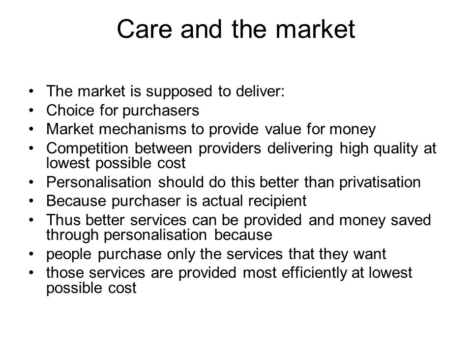 Care and the market The market is supposed to deliver: Choice for purchasers Market mechanisms to provide value for money Competition between providers delivering high quality at lowest possible cost Personalisation should do this better than privatisation Because purchaser is actual recipient Thus better services can be provided and money saved through personalisation because people purchase only the services that they want those services are provided most efficiently at lowest possible cost