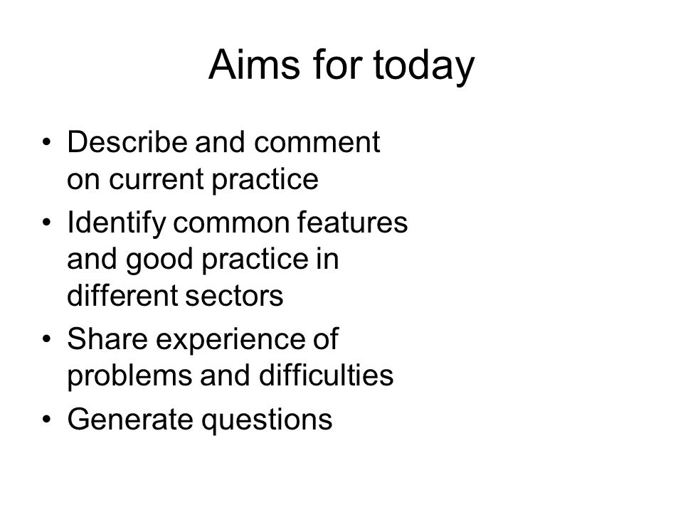 Aims for today Describe and comment on current practice Identify common features and good practice in different sectors Share experience of problems and difficulties Generate questions