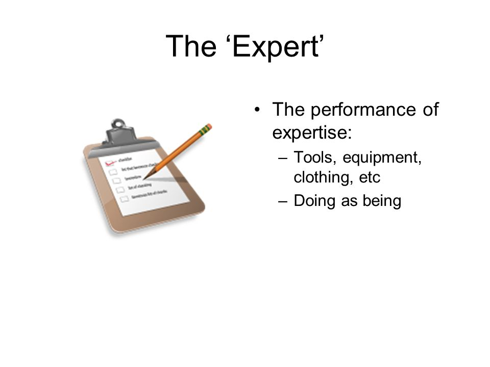 The Expert The performance of expertise: –Tools, equipment, clothing, etc –Doing as being