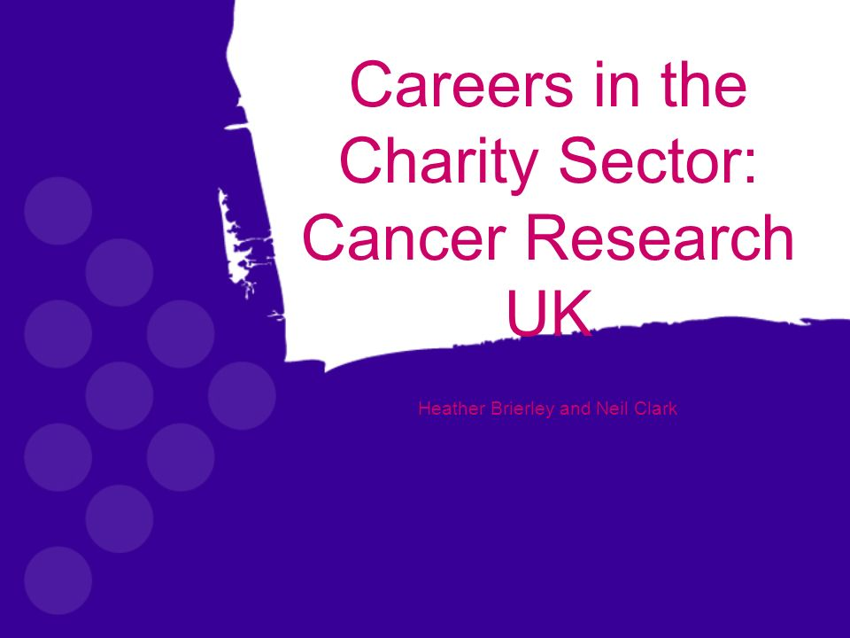 Careers in the Charity Sector: Cancer Research UK Heather Brierley and Neil Clark