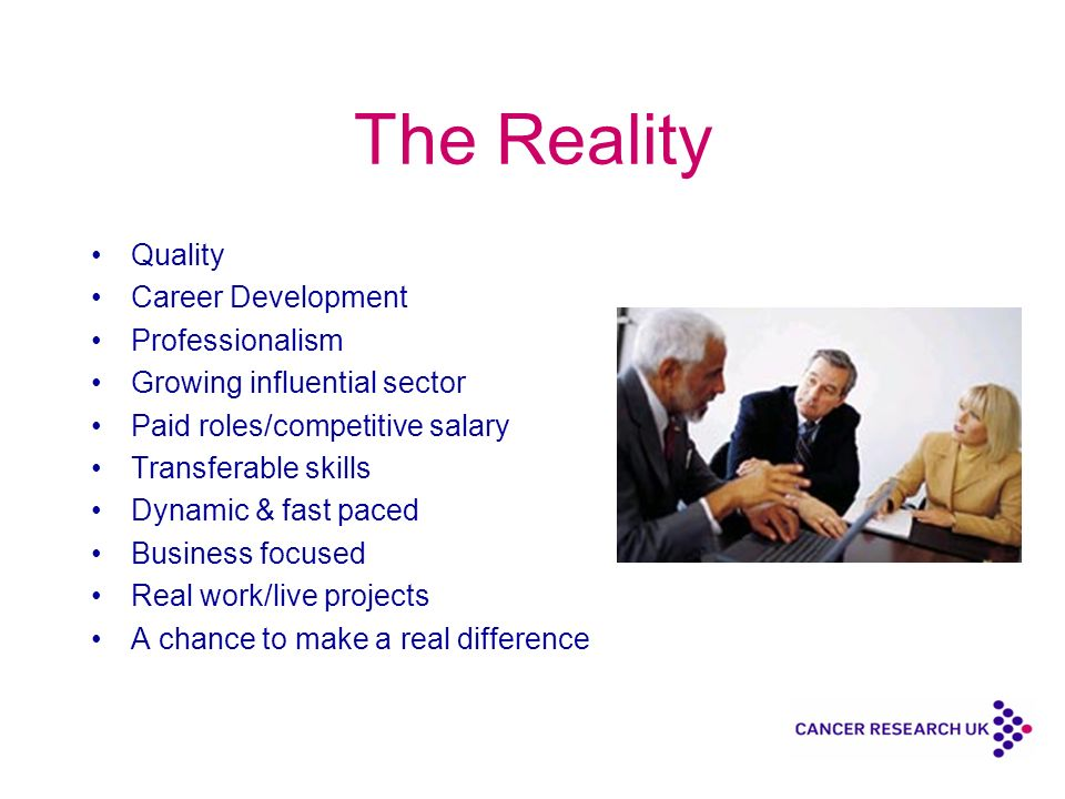 The Reality Quality Career Development Professionalism Growing influential sector Paid roles/competitive salary Transferable skills Dynamic & fast paced Business focused Real work/live projects A chance to make a real difference
