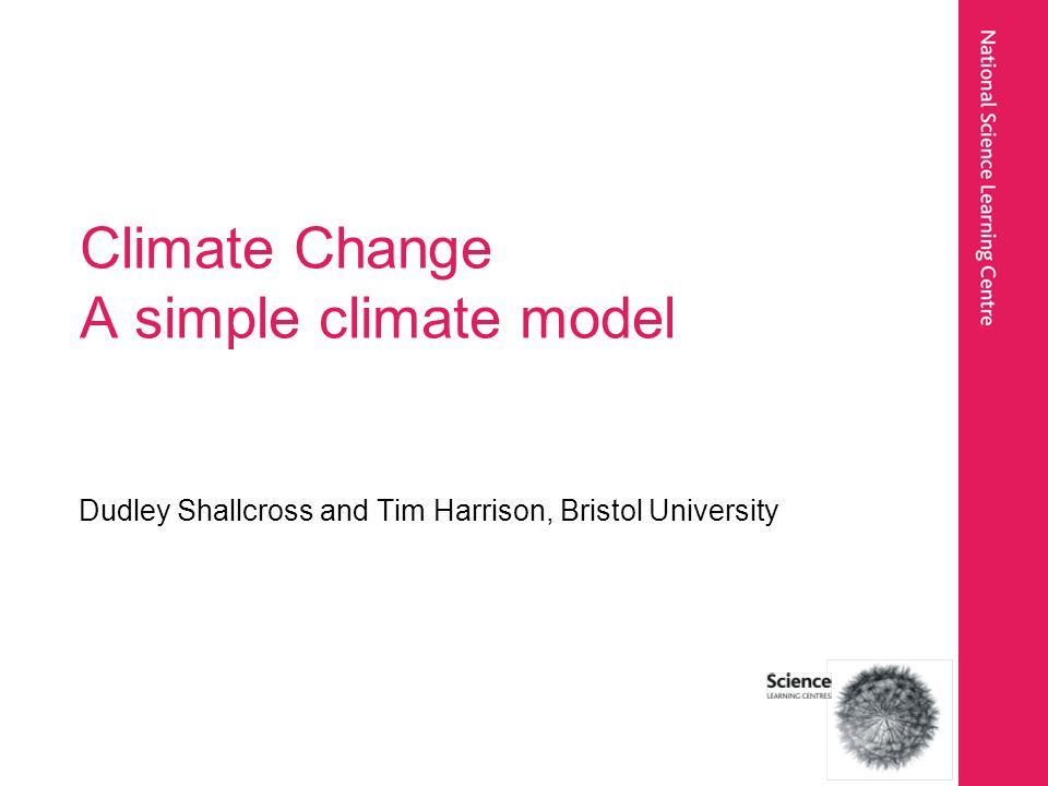 Climate Change A simple climate model Dudley Shallcross and Tim Harrison, Bristol University