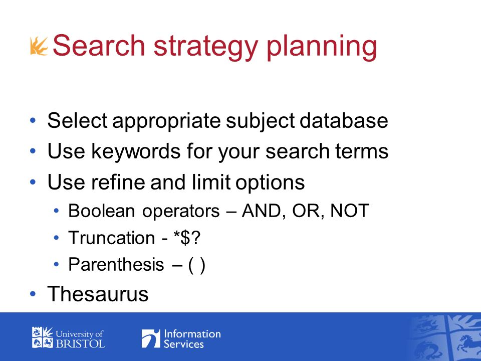 Search strategy planning Select appropriate subject database Use keywords for your search terms Use refine and limit options Boolean operators – AND, OR, NOT Truncation - *$.