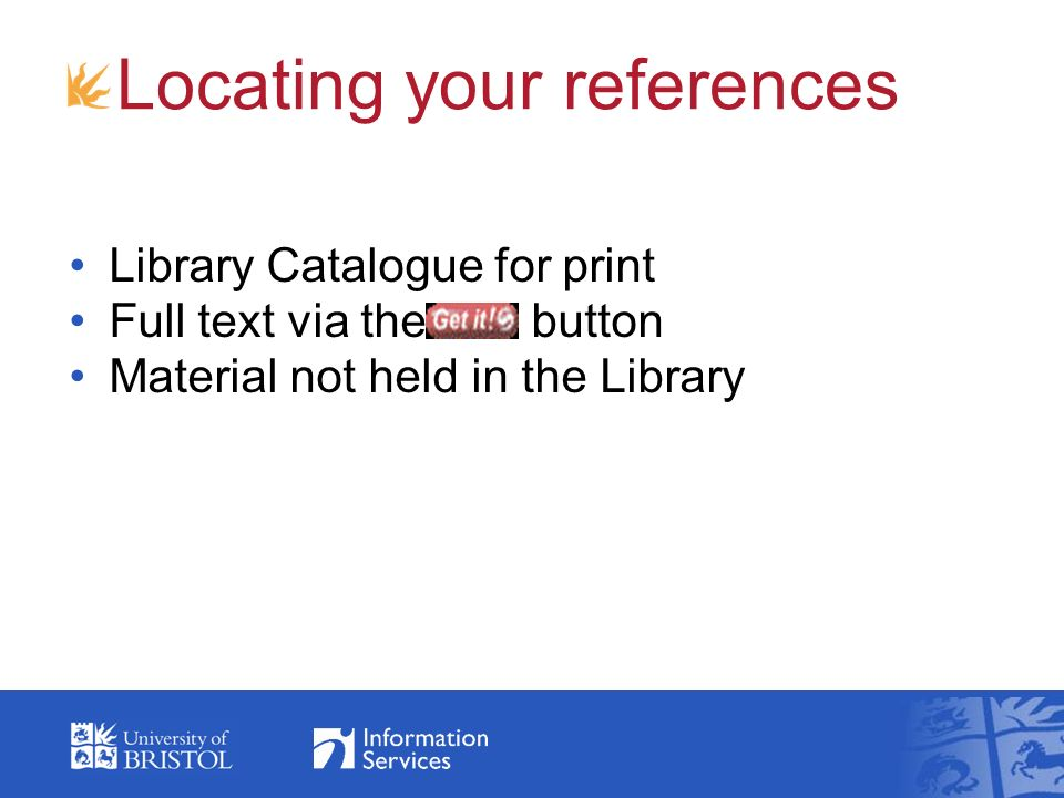 Locating your references Library Catalogue for print Full text via the butt button Material not held in the Library