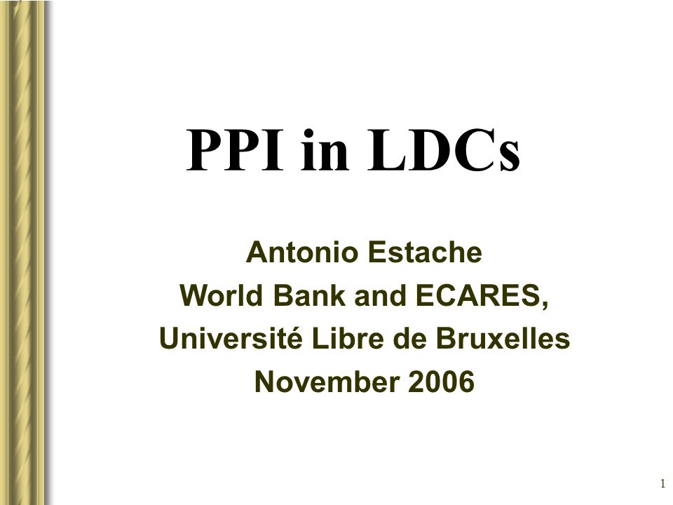 1 PPI in LDCs Antonio Estache World Bank and ECARES, Université Libre de Bruxelles November 2006 This presentation will probably involve audience discussion, which will create action items.