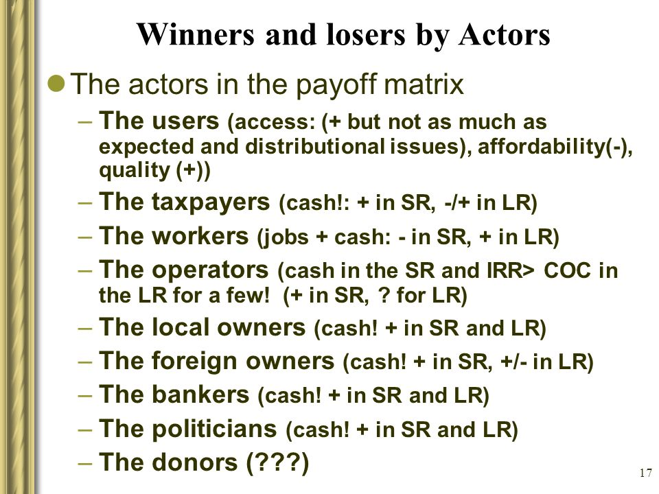 17 Winners and losers by Actors The actors in the payoff matrix –The users (access: (+ but not as much as expected and distributional issues), affordability(-), quality (+)) –The taxpayers (cash!: + in SR, -/+ in LR) –The workers (jobs + cash: - in SR, + in LR) –The operators (cash in the SR and IRR> COC in the LR for a few.