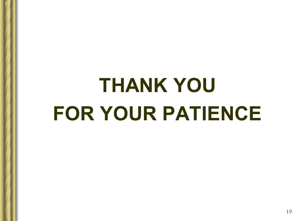 19 THANK YOU FOR YOUR PATIENCE
