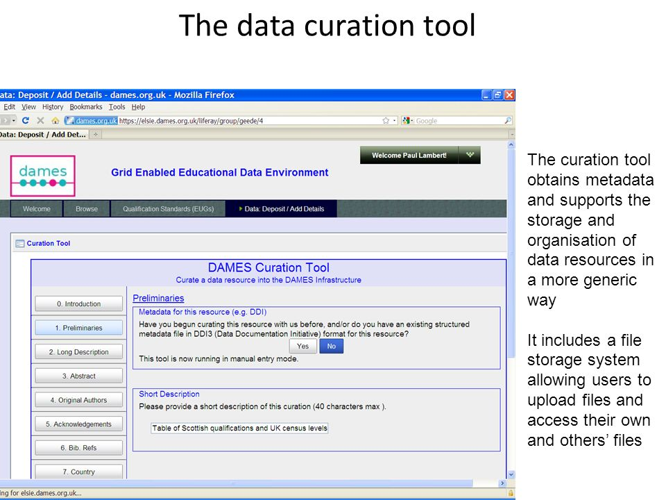 The data curation tool 4 The curation tool obtains metadata and supports the storage and organisation of data resources in a more generic way It includes a file storage system allowing users to upload files and access their own and others files