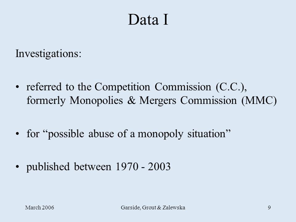 March 2006Garside, Grout & Zalewska9 Data I Investigations: referred to the Competition Commission (C.C.), formerly Monopolies & Mergers Commission (MMC) for possible abuse of a monopoly situation published between 1970 - 2003