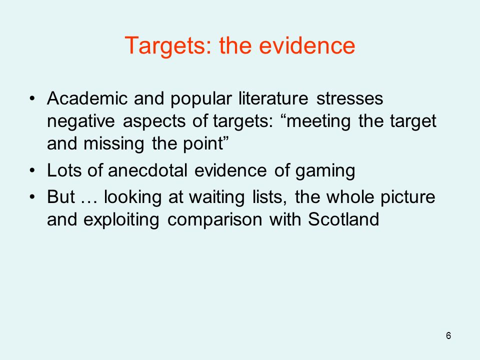 6 Targets: the evidence Academic and popular literature stresses negative aspects of targets: meeting the target and missing the point Lots of anecdotal evidence of gaming But … looking at waiting lists, the whole picture and exploiting comparison with Scotland