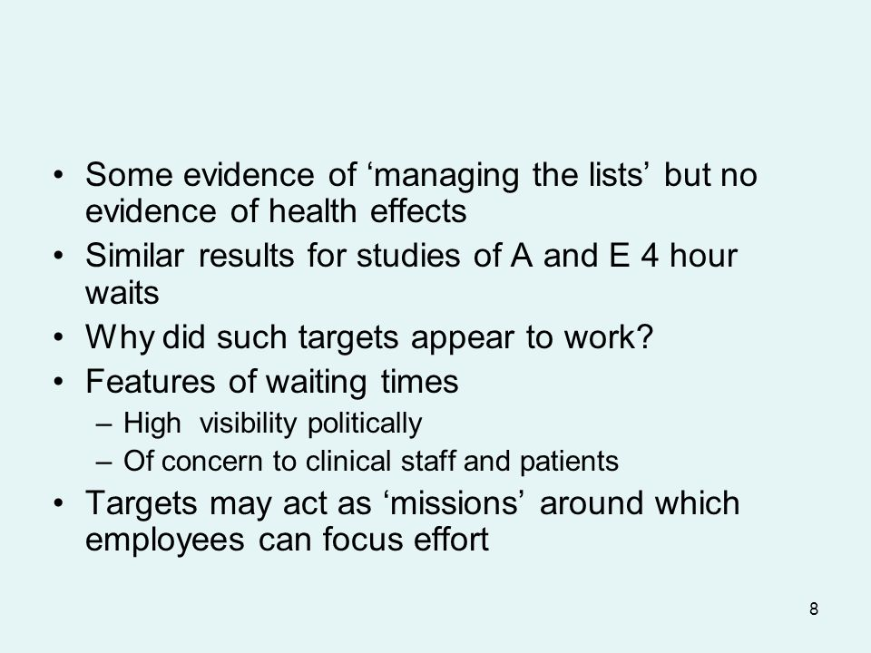 8 Some evidence of managing the lists but no evidence of health effects Similar results for studies of A and E 4 hour waits Why did such targets appear to work.