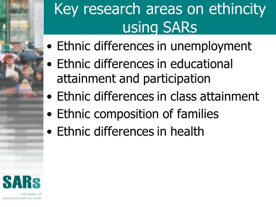 Key research areas on ethincity using SARs Ethnic differences in unemployment Ethnic differences in educational attainment and participation Ethnic differences in class attainment Ethnic composition of families Ethnic differences in health