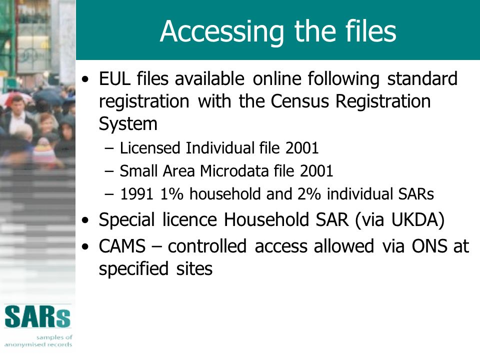 Accessing the files EUL files available online following standard registration with the Census Registration System –Licensed Individual file 2001 –Small Area Microdata file 2001 –1991 1% household and 2% individual SARs Special licence Household SAR (via UKDA) CAMS – controlled access allowed via ONS at specified sites