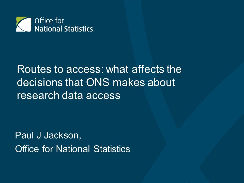 Routes to access: what affects the decisions that ONS makes about research data access Paul J Jackson, Office for National Statistics