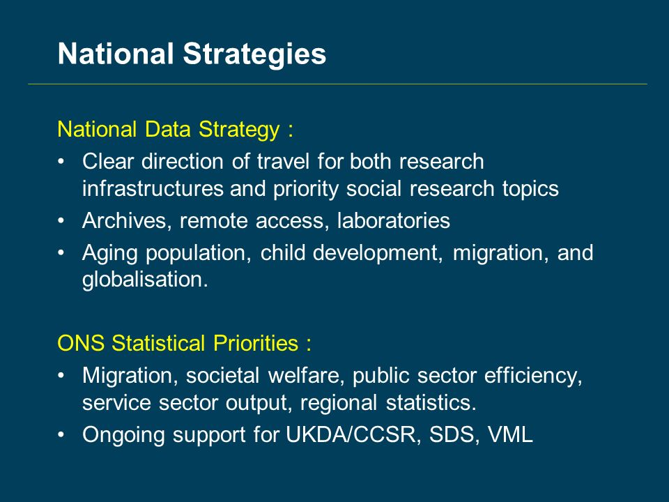 National Strategies National Data Strategy : Clear direction of travel for both research infrastructures and priority social research topics Archives, remote access, laboratories Aging population, child development, migration, and globalisation.