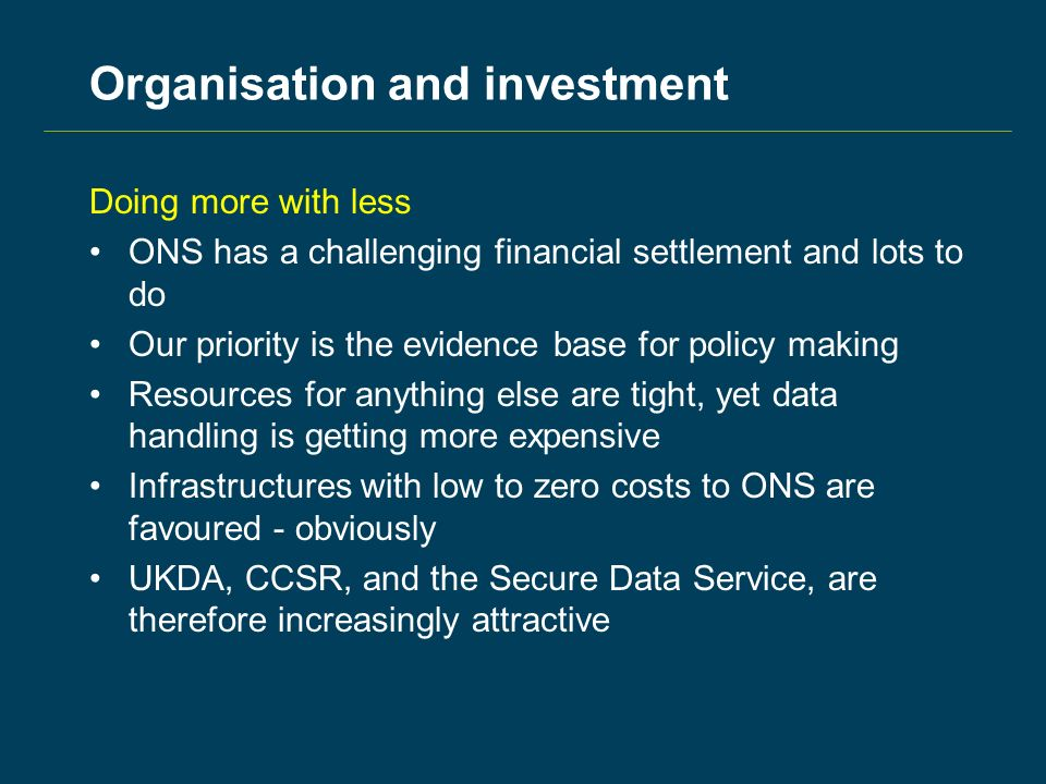 Organisation and investment Doing more with less ONS has a challenging financial settlement and lots to do Our priority is the evidence base for policy making Resources for anything else are tight, yet data handling is getting more expensive Infrastructures with low to zero costs to ONS are favoured - obviously UKDA, CCSR, and the Secure Data Service, are therefore increasingly attractive
