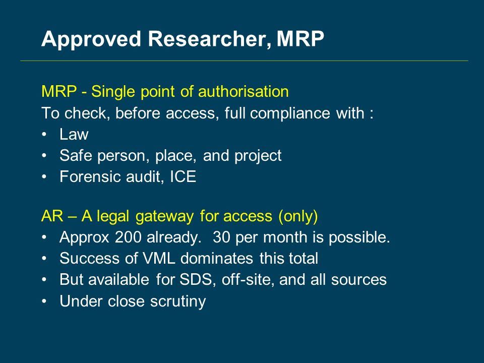 Approved Researcher, MRP MRP - Single point of authorisation To check, before access, full compliance with : Law Safe person, place, and project Forensic audit, ICE AR – A legal gateway for access (only) Approx 200 already.