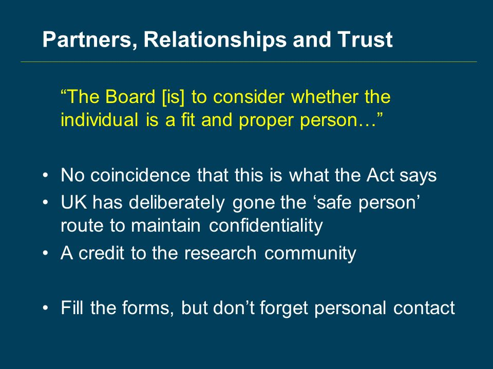 Partners, Relationships and Trust The Board [is] to consider whether the individual is a fit and proper person… No coincidence that this is what the Act says UK has deliberately gone the safe person route to maintain confidentiality A credit to the research community Fill the forms, but dont forget personal contact