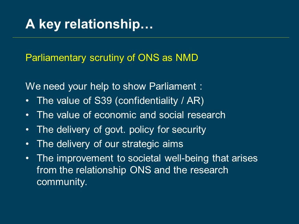 A key relationship… Parliamentary scrutiny of ONS as NMD We need your help to show Parliament : The value of S39 (confidentiality / AR) The value of economic and social research The delivery of govt.