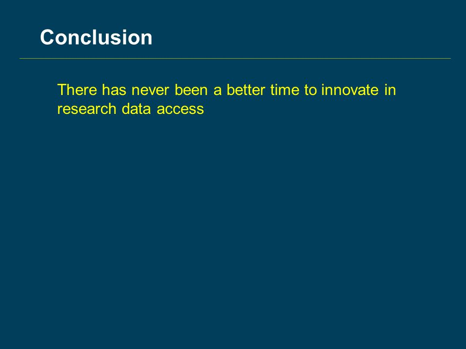 Conclusion There has never been a better time to innovate in research data access