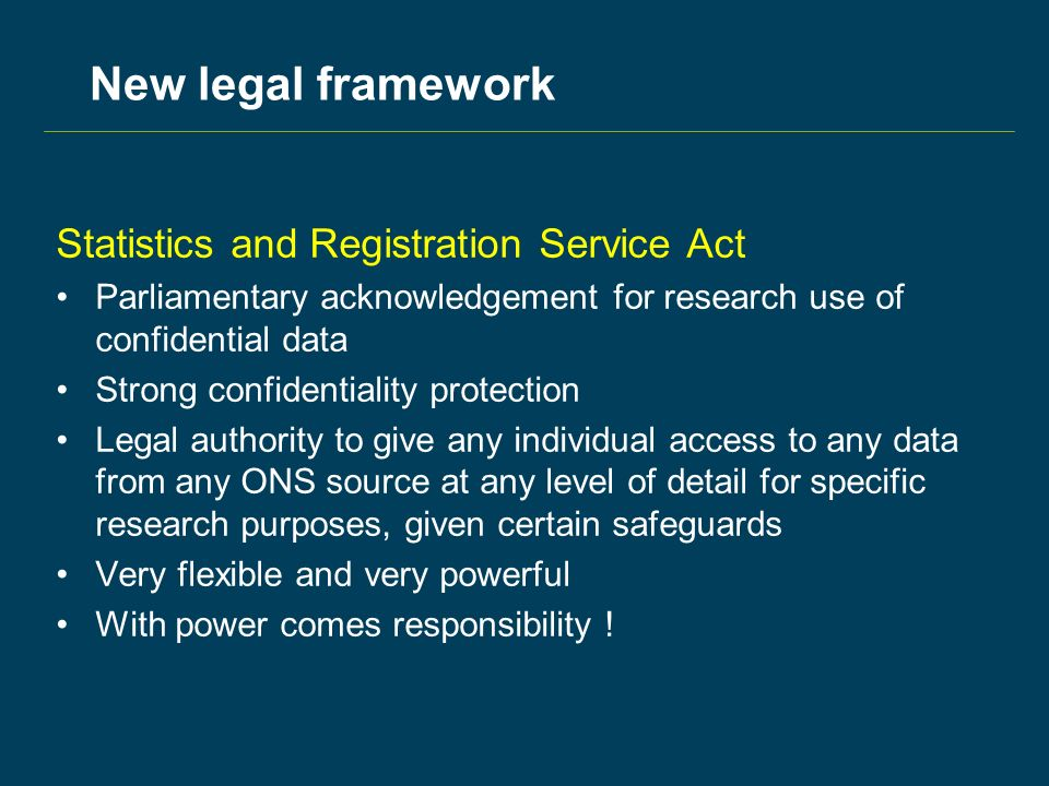 New legal framework Statistics and Registration Service Act Parliamentary acknowledgement for research use of confidential data Strong confidentiality protection Legal authority to give any individual access to any data from any ONS source at any level of detail for specific research purposes, given certain safeguards Very flexible and very powerful With power comes responsibility !