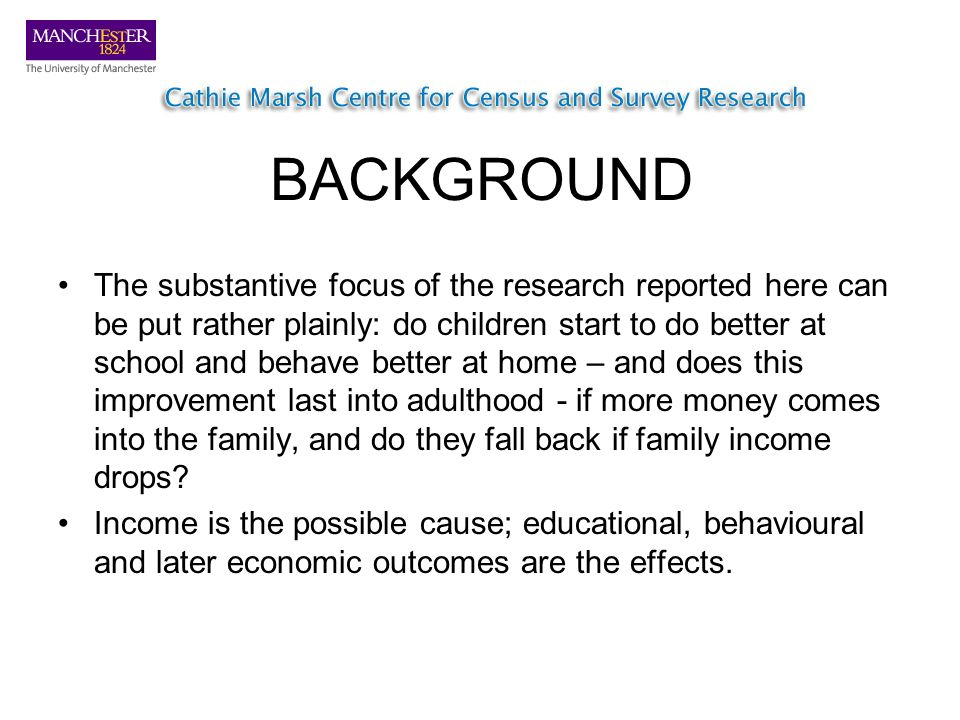 BACKGROUND The substantive focus of the research reported here can be put rather plainly: do children start to do better at school and behave better at home – and does this improvement last into adulthood - if more money comes into the family, and do they fall back if family income drops.