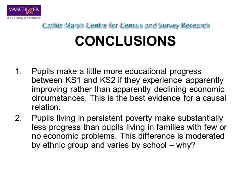 CONCLUSIONS 1.Pupils make a little more educational progress between KS1 and KS2 if they experience apparently improving rather than apparently declining economic circumstances.