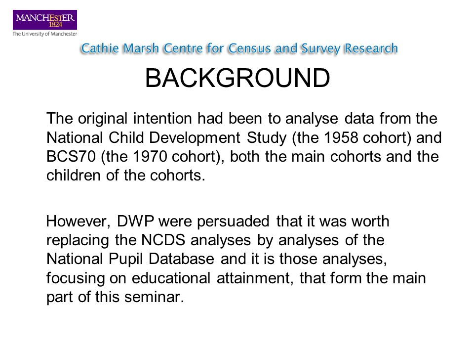 BACKGROUND The original intention had been to analyse data from the National Child Development Study (the 1958 cohort) and BCS70 (the 1970 cohort), both the main cohorts and the children of the cohorts.