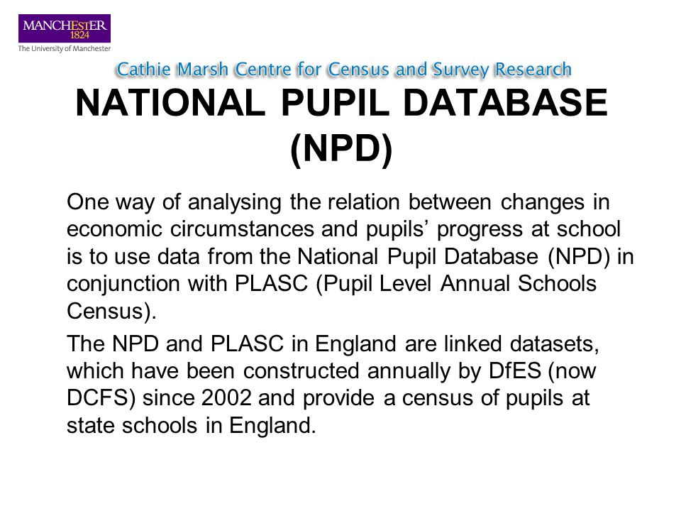 NATIONAL PUPIL DATABASE (NPD) One way of analysing the relation between changes in economic circumstances and pupils progress at school is to use data from the National Pupil Database (NPD) in conjunction with PLASC (Pupil Level Annual Schools Census).