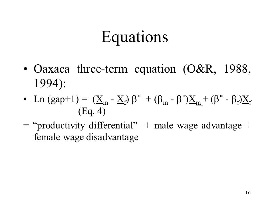 16 Equations Oaxaca three-term equation (O&R, 1988, 1994): Ln (gap+1) = (X m - X f ) * + ( m - * )X m + ( * - f )X f (Eq.
