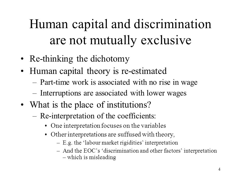 4 Human capital and discrimination are not mutually exclusive Re-thinking the dichotomy Human capital theory is re-estimated –Part-time work is associated with no rise in wage –Interruptions are associated with lower wages What is the place of institutions.