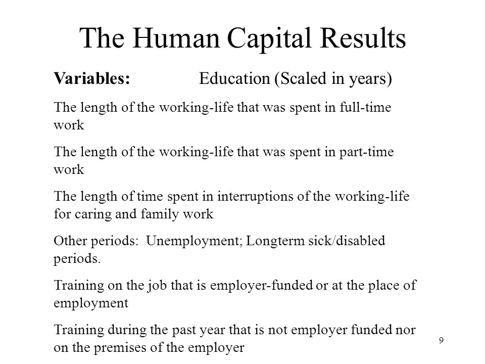 9 The Human Capital Results Variables:Education (Scaled in years) The length of the working-life that was spent in full-time work The length of the working-life that was spent in part-time work The length of time spent in interruptions of the working-life for caring and family work Other periods: Unemployment; Longterm sick/disabled periods.