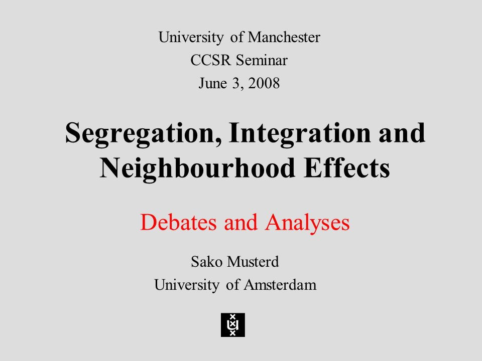 Segregation, Integration and Neighbourhood Effects Debates and Analyses Sako Musterd University of Amsterdam University of Manchester CCSR Seminar June 3, 2008