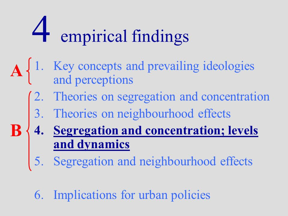 4 empirical findings 1.Key concepts and prevailing ideologies and perceptions 2.Theories on segregation and concentration 3.Theories on neighbourhood effects 4.Segregation and concentration; levels and dynamics 5.Segregation and neighbourhood effects 6.Implications for urban policies A B