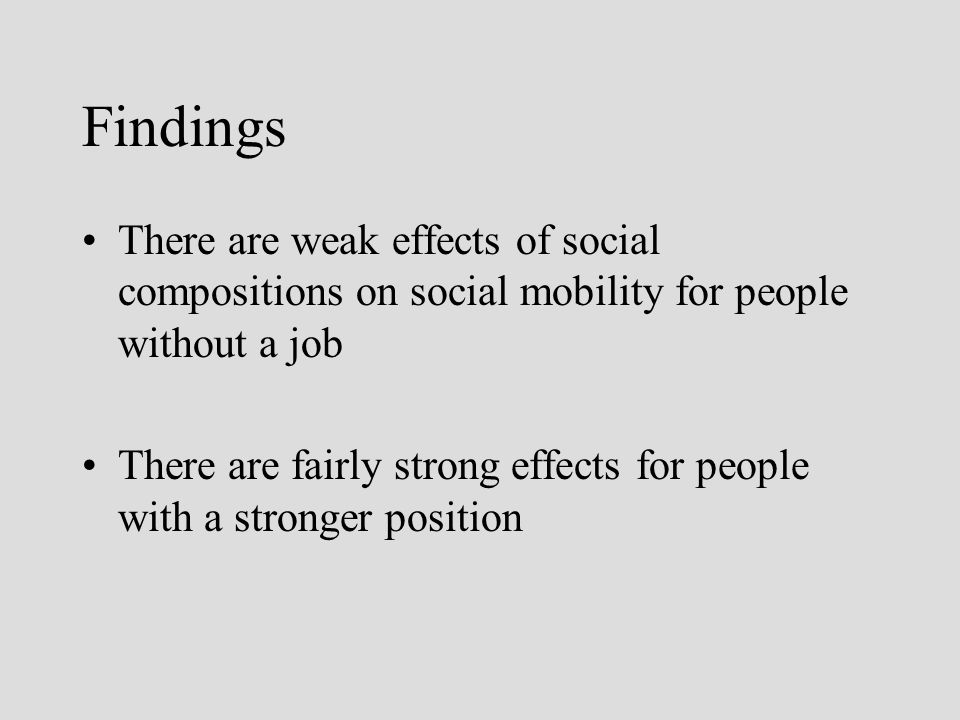 Findings There are weak effects of social compositions on social mobility for people without a job There are fairly strong effects for people with a stronger position