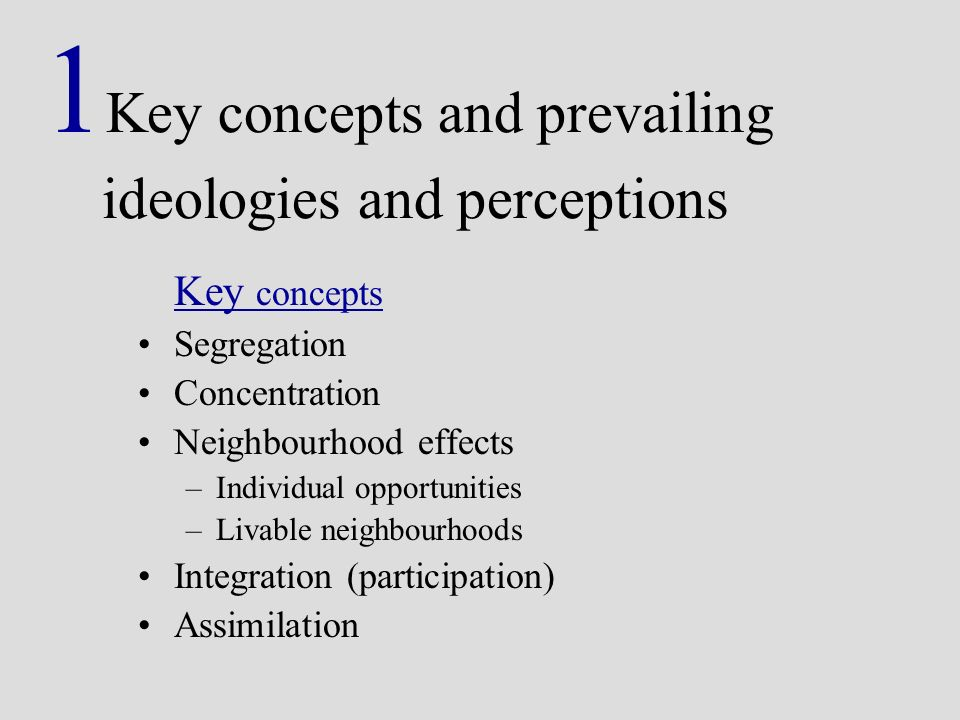 1 Key concepts and prevailing ideologies and perceptions Key concepts Segregation Concentration Neighbourhood effects –Individual opportunities –Livable neighbourhoods Integration (participation) Assimilation