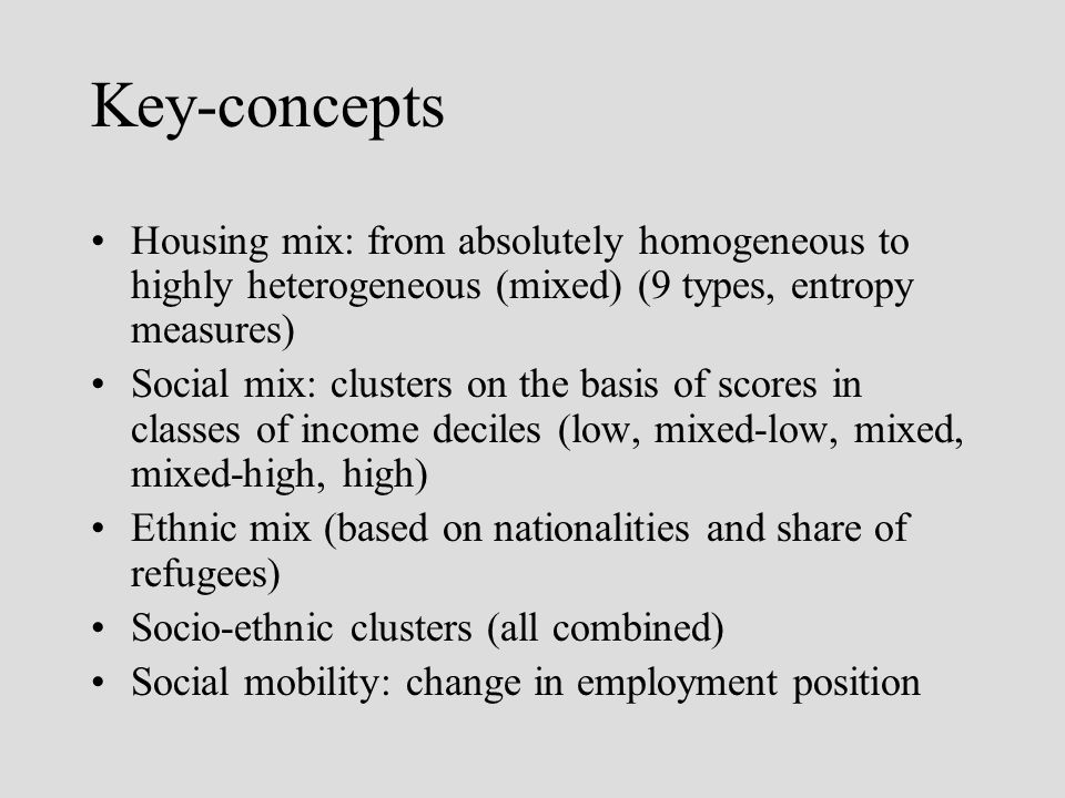 Key-concepts Housing mix: from absolutely homogeneous to highly heterogeneous (mixed) (9 types, entropy measures) Social mix: clusters on the basis of scores in classes of income deciles (low, mixed-low, mixed, mixed-high, high) Ethnic mix (based on nationalities and share of refugees) Socio-ethnic clusters (all combined) Social mobility: change in employment position