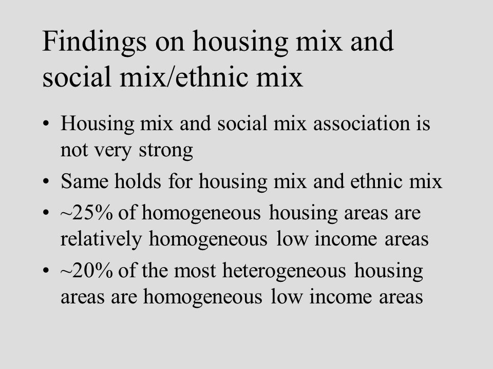 Findings on housing mix and social mix/ethnic mix Housing mix and social mix association is not very strong Same holds for housing mix and ethnic mix ~25% of homogeneous housing areas are relatively homogeneous low income areas ~20% of the most heterogeneous housing areas are homogeneous low income areas