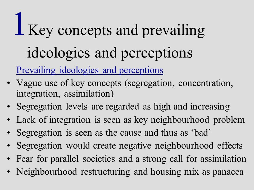 Prevailing ideologies and perceptions Vague use of key concepts (segregation, concentration, integration, assimilation) Segregation levels are regarded as high and increasing Lack of integration is seen as key neighbourhood problem Segregation is seen as the cause and thus as bad Segregation would create negative neighbourhood effects Fear for parallel societies and a strong call for assimilation Neighbourhood restructuring and housing mix as panacea 1 Key concepts and prevailing ideologies and perceptions