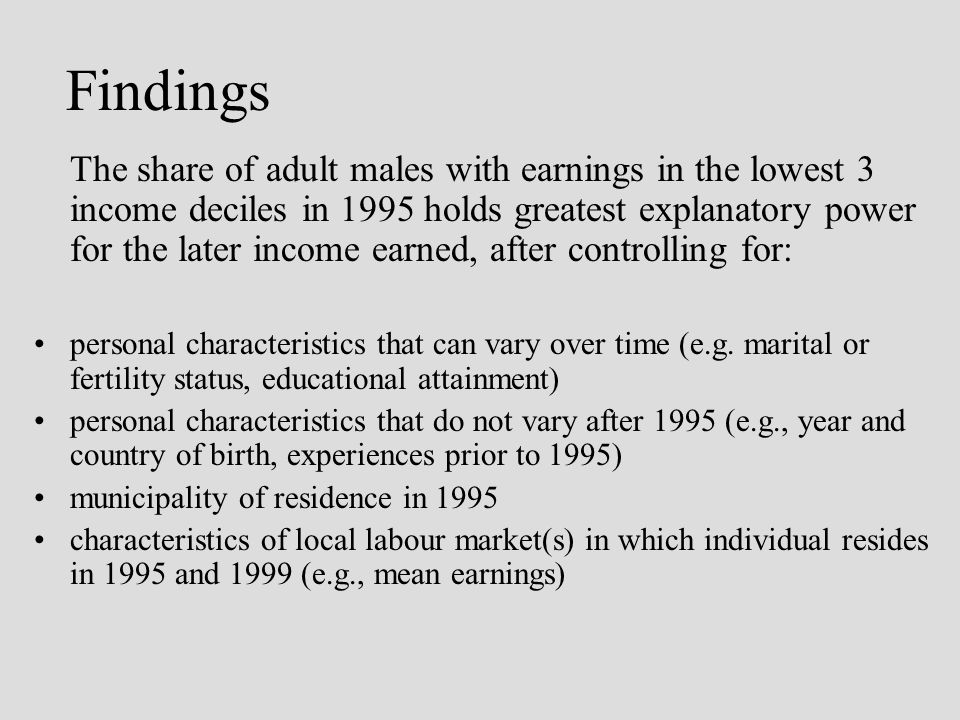 Findings The share of adult males with earnings in the lowest 3 income deciles in 1995 holds greatest explanatory power for the later income earned, after controlling for: personal characteristics that can vary over time (e.g.