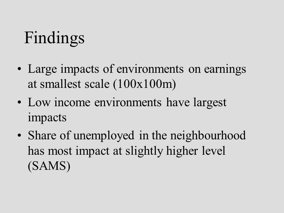 Findings Large impacts of environments on earnings at smallest scale (100x100m) Low income environments have largest impacts Share of unemployed in the neighbourhood has most impact at slightly higher level (SAMS)