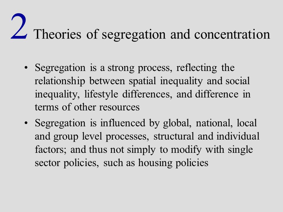 2 Theories of segregation and concentration Segregation is a strong process, reflecting the relationship between spatial inequality and social inequality, lifestyle differences, and difference in terms of other resources Segregation is influenced by global, national, local and group level processes, structural and individual factors; and thus not simply to modify with single sector policies, such as housing policies