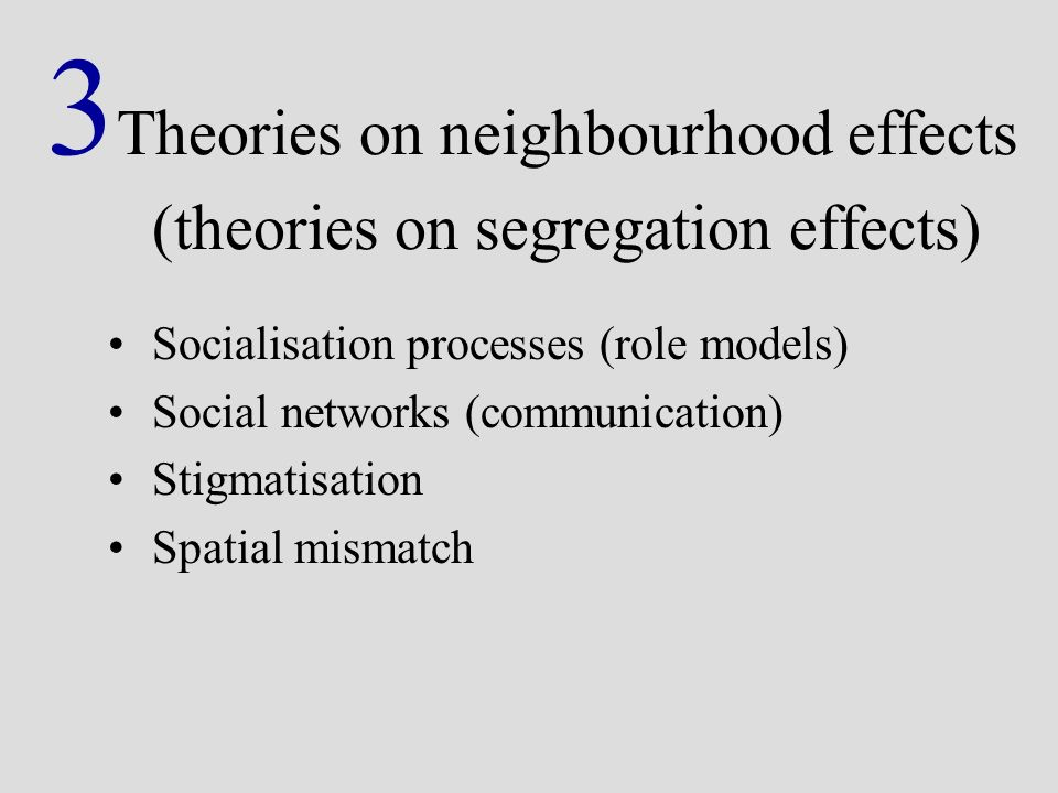 3 Theories on neighbourhood effects (theories on segregation effects) Socialisation processes (role models) Social networks (communication) Stigmatisation Spatial mismatch