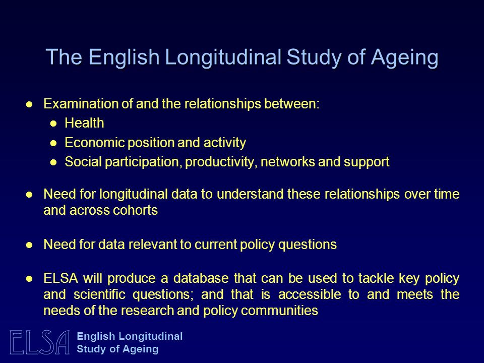 ELSA English Longitudinal Study of Ageing The English Longitudinal Study of Ageing Examination of and the relationships between: Health Economic position and activity Social participation, productivity, networks and support Need for longitudinal data to understand these relationships over time and across cohorts Need for data relevant to current policy questions ELSA will produce a database that can be used to tackle key policy and scientific questions; and that is accessible to and meets the needs of the research and policy communities