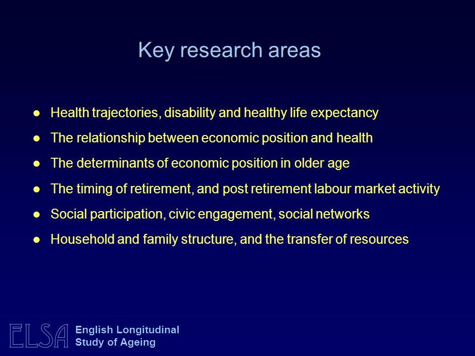 ELSA English Longitudinal Study of Ageing Key research areas Health trajectories, disability and healthy life expectancy The relationship between economic position and health The determinants of economic position in older age The timing of retirement, and post retirement labour market activity Social participation, civic engagement, social networks Household and family structure, and the transfer of resources