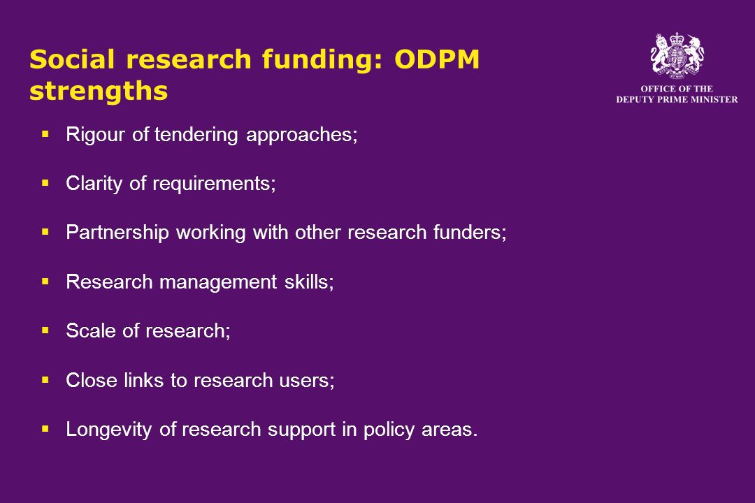 Social research funding: ODPM strengths Rigour of tendering approaches; Clarity of requirements; Partnership working with other research funders; Research management skills; Scale of research; Close links to research users; Longevity of research support in policy areas.